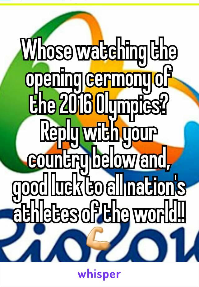 Whose watching the opening cermony of the 2016 Olympics? Reply with your country below and, good luck to all nation's athletes of the world!! 💪