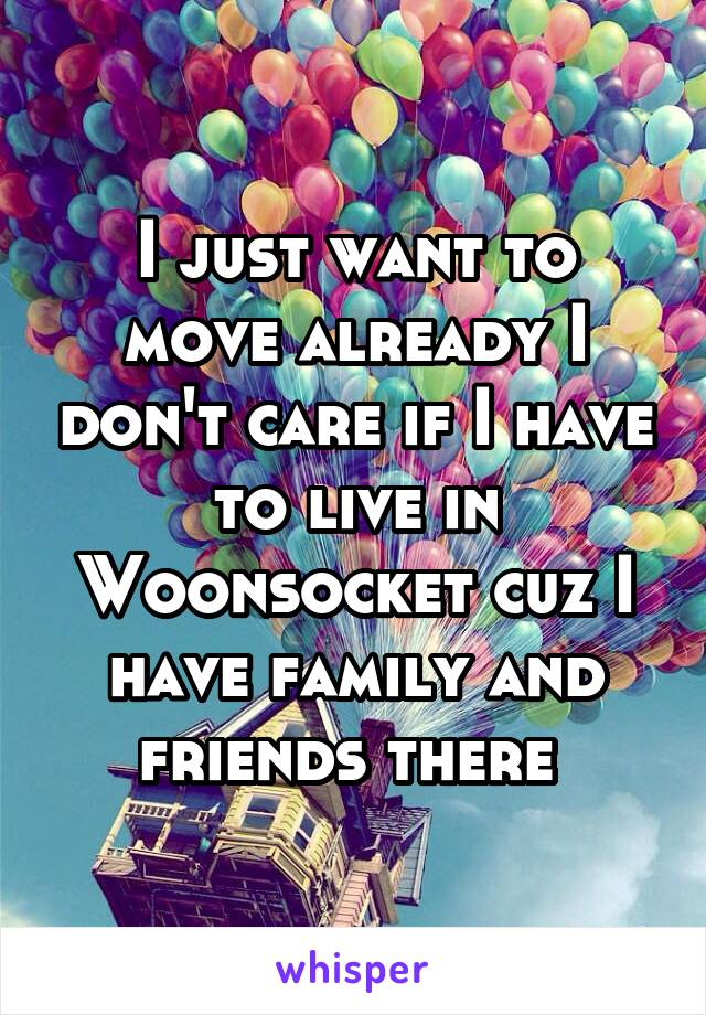 I just want to move already I don't care if I have to live in Woonsocket cuz I have family and friends there