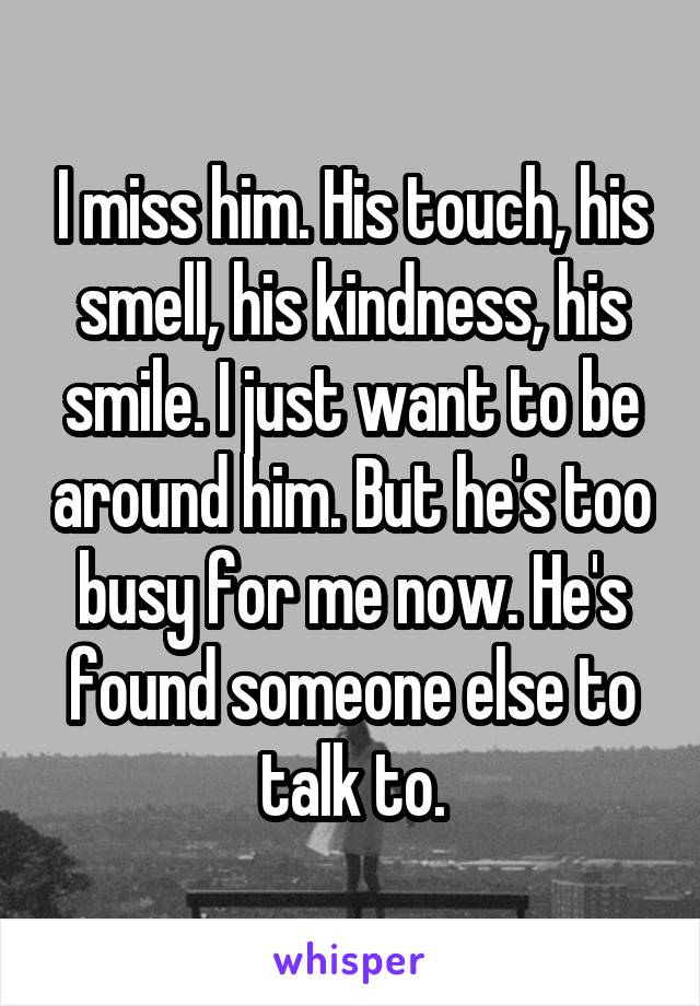 I miss him. His touch, his smell, his kindness, his smile. I just want to be around him. But he's too busy for me now. He's found someone else to talk to.