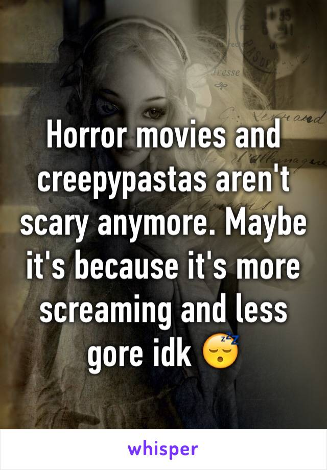Horror movies and creepypastas aren't scary anymore. Maybe it's because it's more screaming and less gore idk 😴