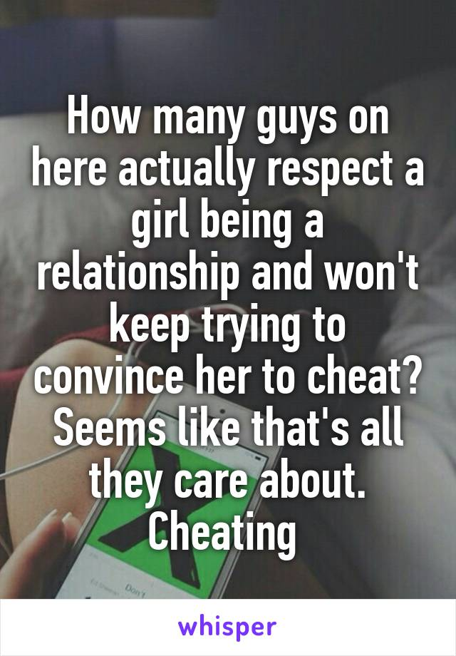How many guys on here actually respect a girl being a relationship and won't keep trying to convince her to cheat? Seems like that's all they care about. Cheating