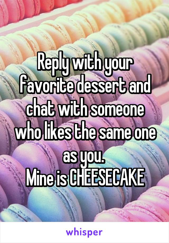 Reply with your favorite dessert and chat with someone who likes the same one as you.  Mine is CHEESECAKE