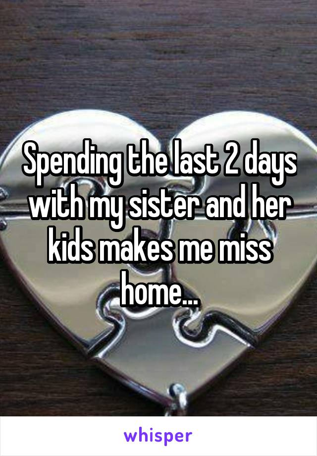 Spending the last 2 days with my sister and her kids makes me miss home...