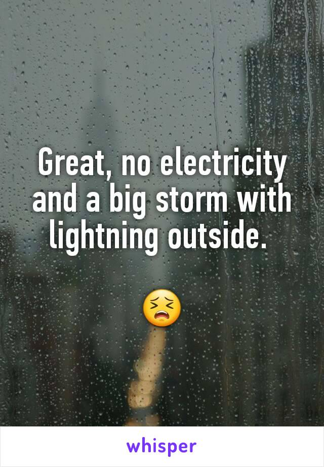 Great, no electricity and a big storm with lightning outside.   😣