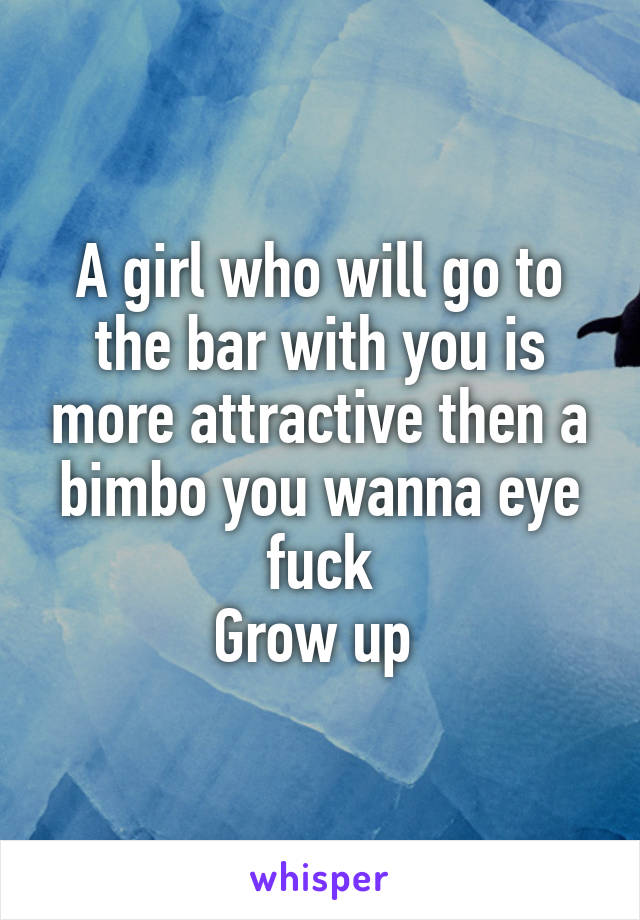 A girl who will go to the bar with you is more attractive then a bimbo you wanna eye fuck Grow up