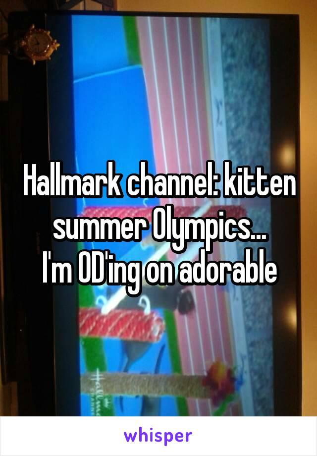 Hallmark channel: kitten summer Olympics... I'm OD'ing on adorable