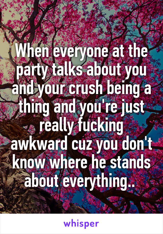 When everyone at the party talks about you and your crush being a thing and you're just really fucking awkward cuz you don't know where he stands about everything..
