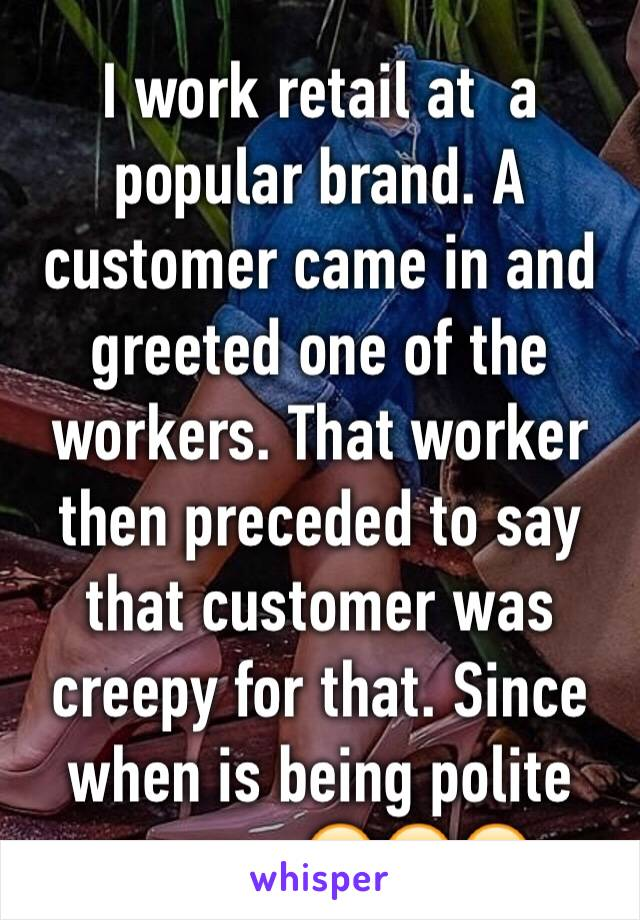 I work retail at  a popular brand. A customer came in and greeted one of the workers. That worker then preceded to say that customer was creepy for that. Since when is being polite creepy. 😣😣😣