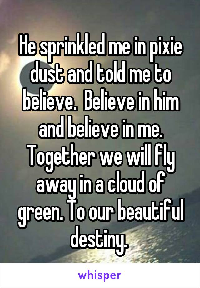 He sprinkled me in pixie dust and told me to believe.  Believe in him and believe in me. Together we will fly away in a cloud of green. To our beautiful destiny.