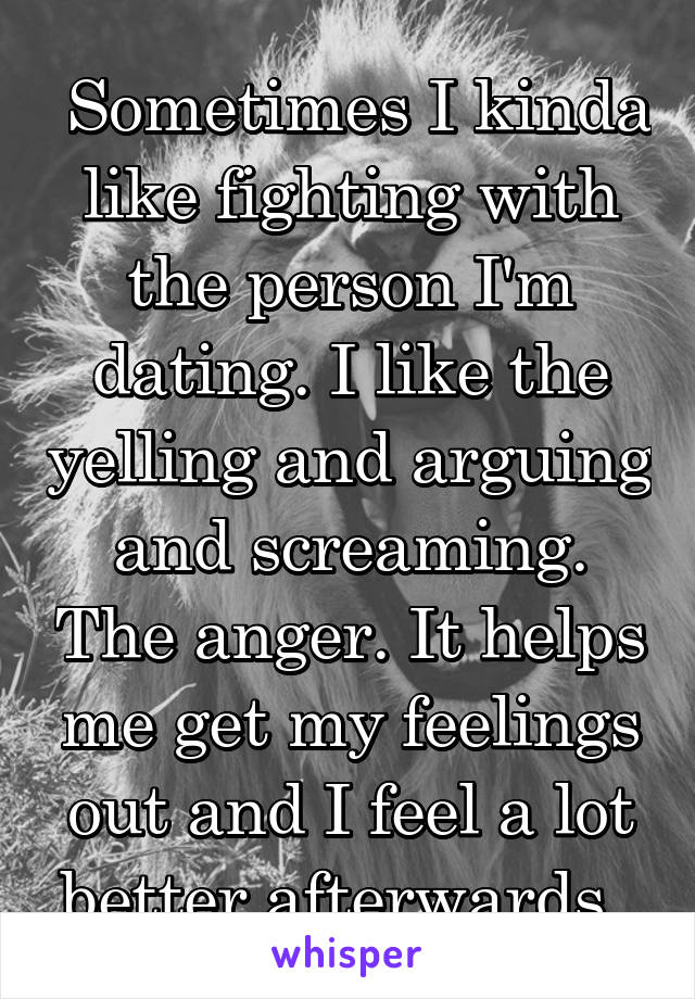 Sometimes I kinda like fighting with the person I'm dating. I like the yelling and arguing and screaming. The anger. It helps me get my feelings out and I feel a lot better afterwards.