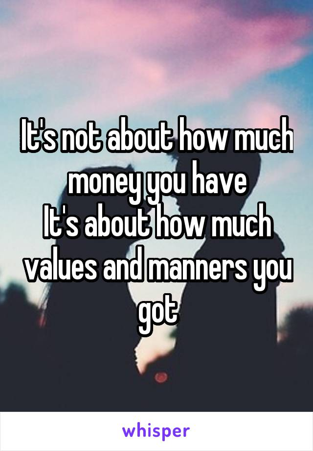 It's not about how much money you have It's about how much values and manners you got