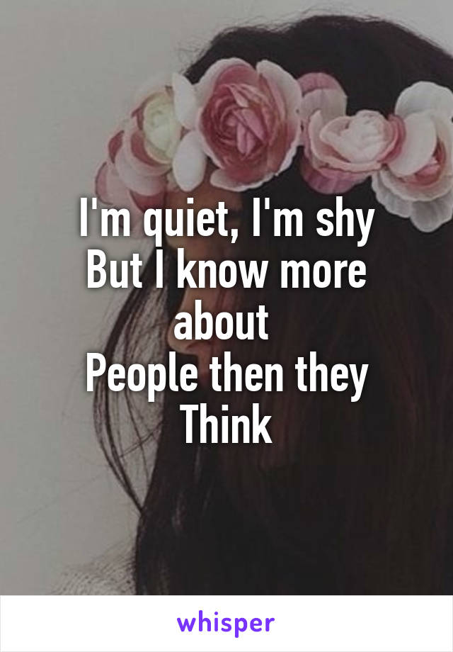 I'm quiet, I'm shy But I know more about  People then they Think