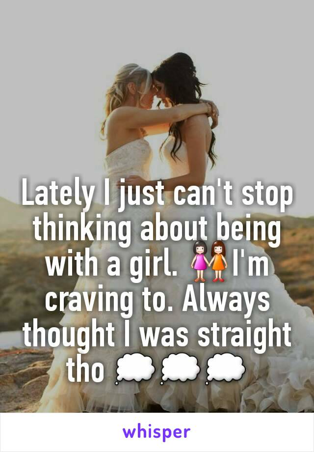Lately I just can't stop thinking about being with a girl. 👭I'm craving to. Always thought I was straight tho 💭💭💭
