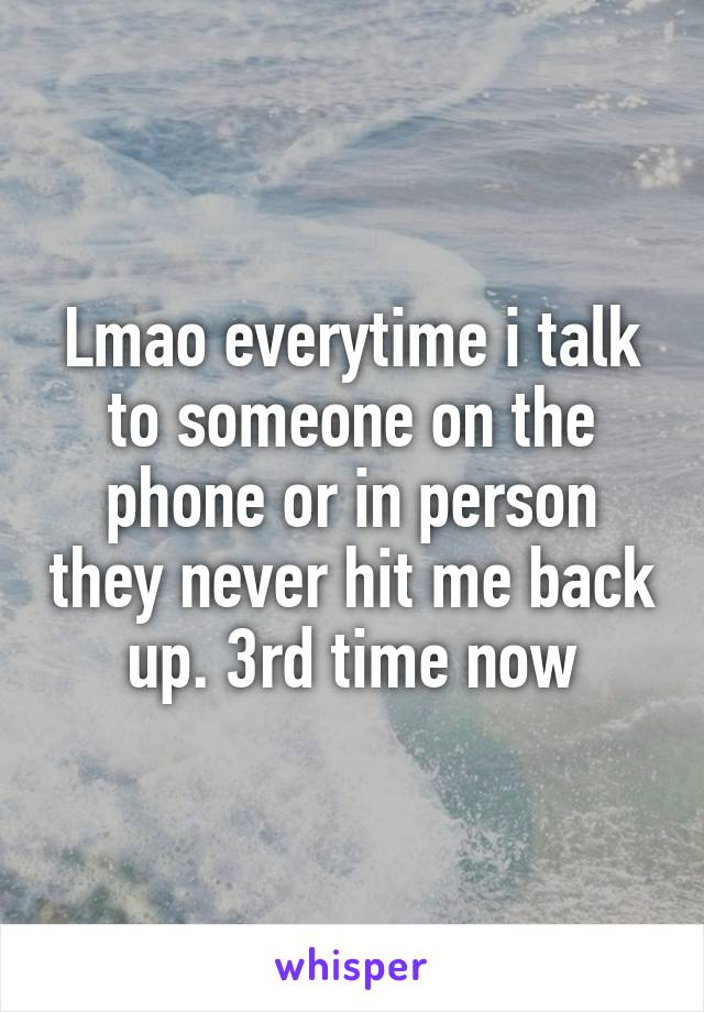 Lmao everytime i talk to someone on the phone or in person they never hit me back up. 3rd time now