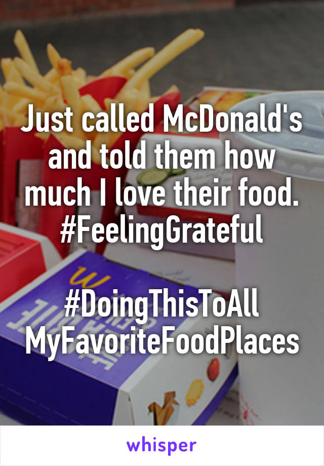 Just called McDonald's and told them how much I love their food. #FeelingGrateful  #DoingThisToAll MyFavoriteFoodPlaces