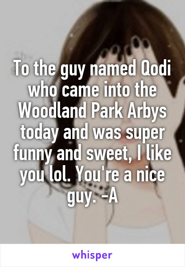 To the guy named Qodi who came into the Woodland Park Arbys today and was super funny and sweet, I like you lol. You're a nice guy. -A