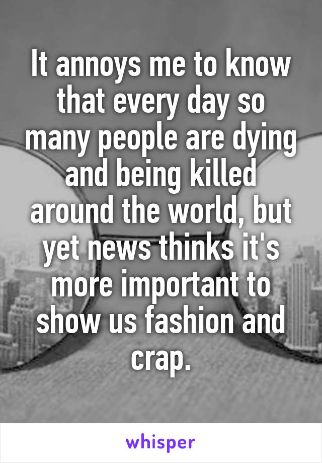 It annoys me to know that every day so many people are dying and being killed around the world, but yet news thinks it's more important to show us fashion and crap.