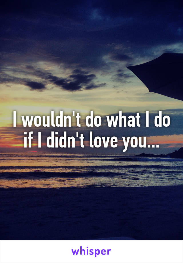 I wouldn't do what I do if I didn't love you...