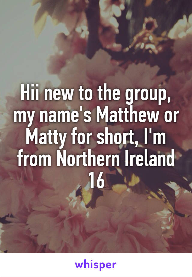 Hii new to the group, my name's Matthew or Matty for short, I'm from Northern Ireland 16