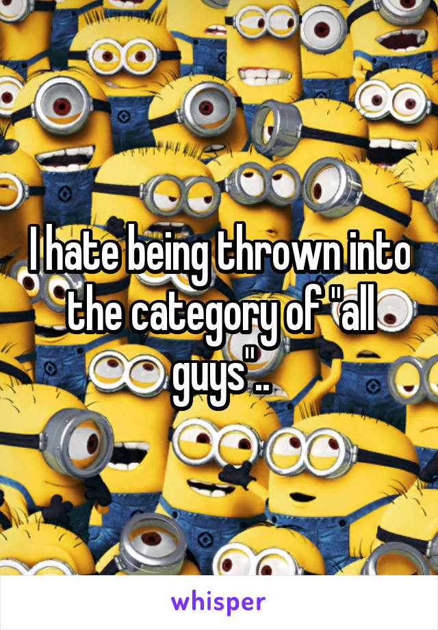 """I hate being thrown into the category of """"all guys"""".."""