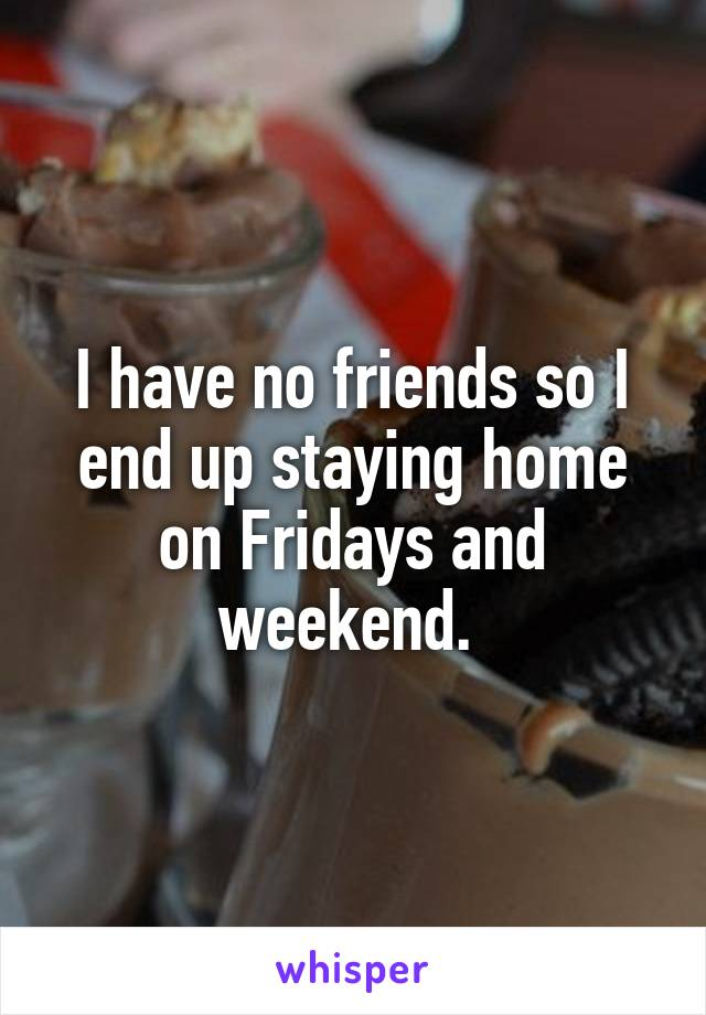 I have no friends so I end up staying home on Fridays and weekend.