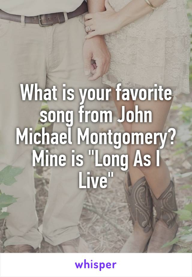 """What is your favorite song from John Michael Montgomery? Mine is """"Long As I Live"""""""
