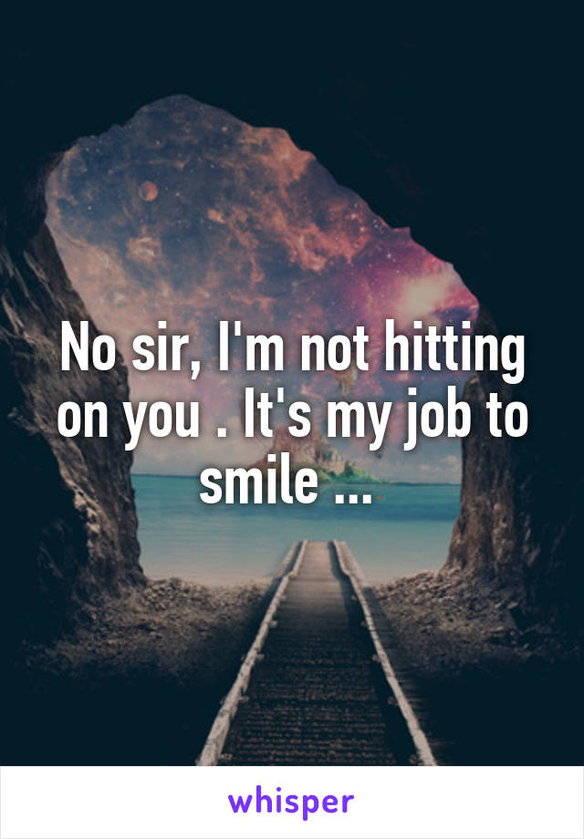 No sir, I'm not hitting on you . It's my job to smile ...