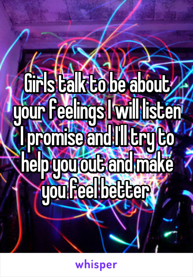Girls talk to be about your feelings I will listen I promise and I'll try to help you out and make you feel better