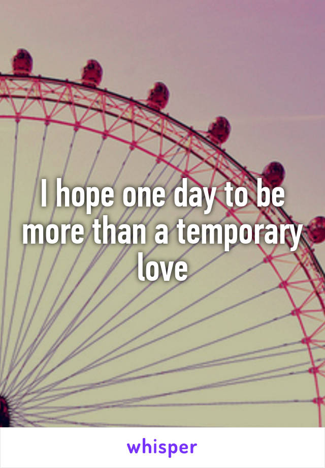 I hope one day to be more than a temporary love