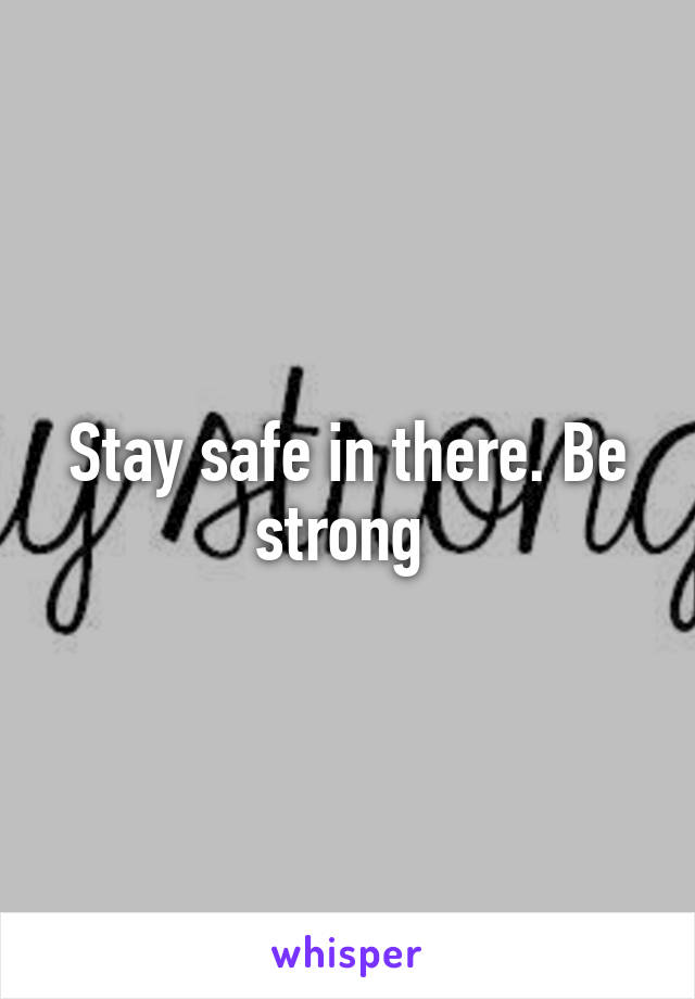 Stay safe in there. Be strong