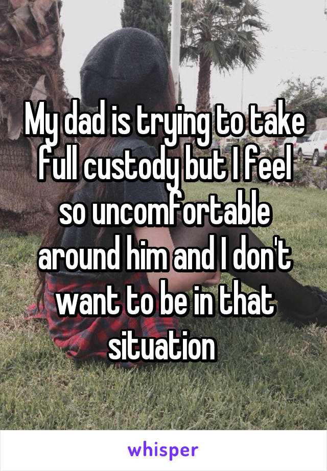 My dad is trying to take full custody but I feel so uncomfortable around him and I don't want to be in that situation