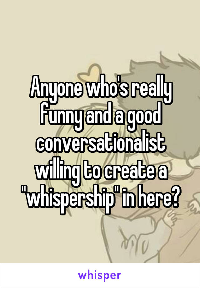"Anyone who's really funny and a good conversationalist willing to create a ""whispership"" in here?"