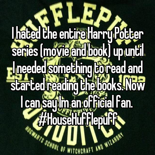 I hated the entire Harry Potter series (movie and book) up until I needed something to read and started reading the books. Now I can say Im an official fan.  #HouseHufflepuff