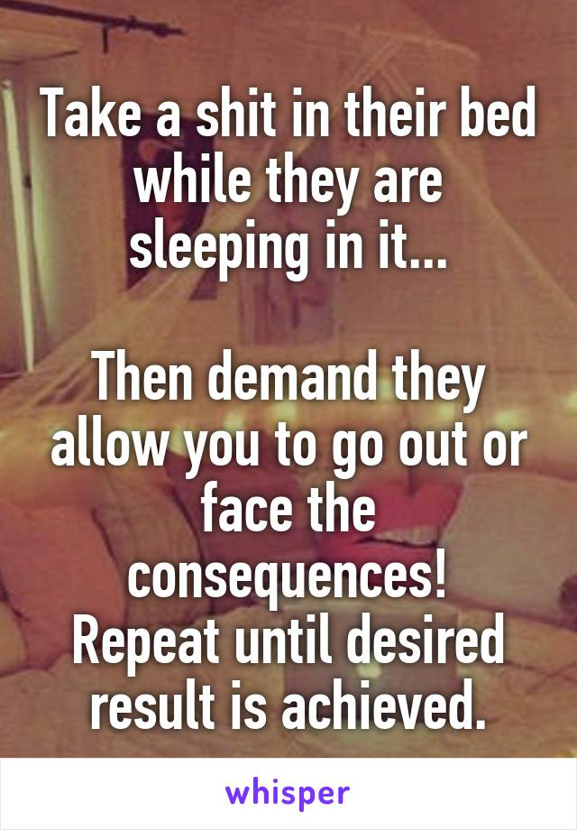Take a shit in their bed while they are sleeping in it...  Then demand they allow you to go out or face the consequences! Repeat until desired result is achieved.