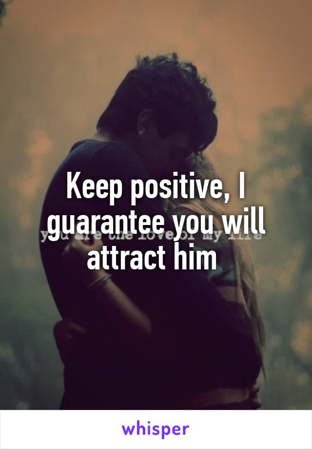 Keep positive, I guarantee you will attract him