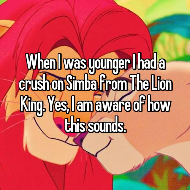 When I was younger I had a crush on Simba from The Lion King. Yes, I am aware of how this sounds.