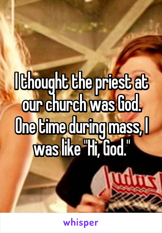 """I thought the priest at our church was God. One time during mass, I was like """"Hi, God."""""""