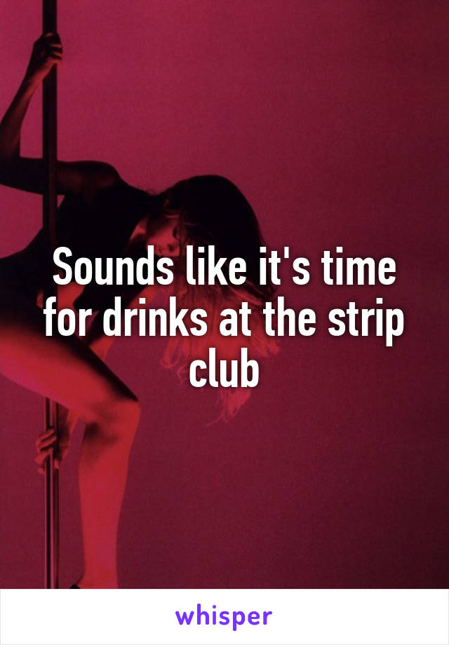 Sounds like it's time for drinks at the strip club