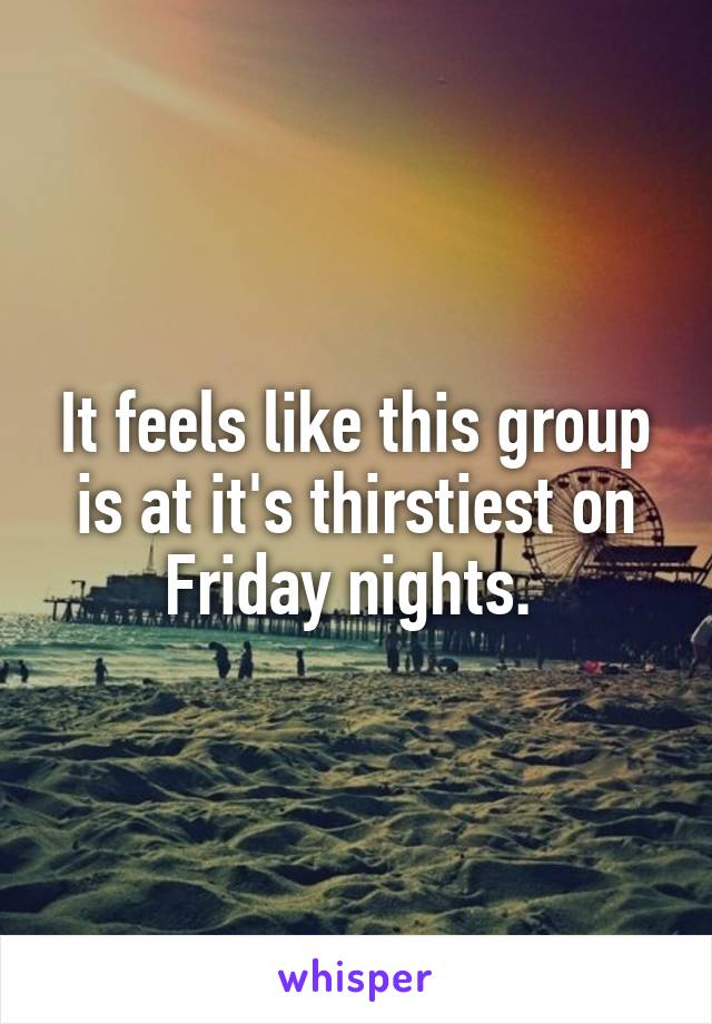 It feels like this group is at it's thirstiest on Friday nights.