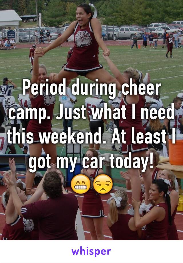 Period during cheer camp. Just what I need this weekend. At least I got my car today!         😁😒