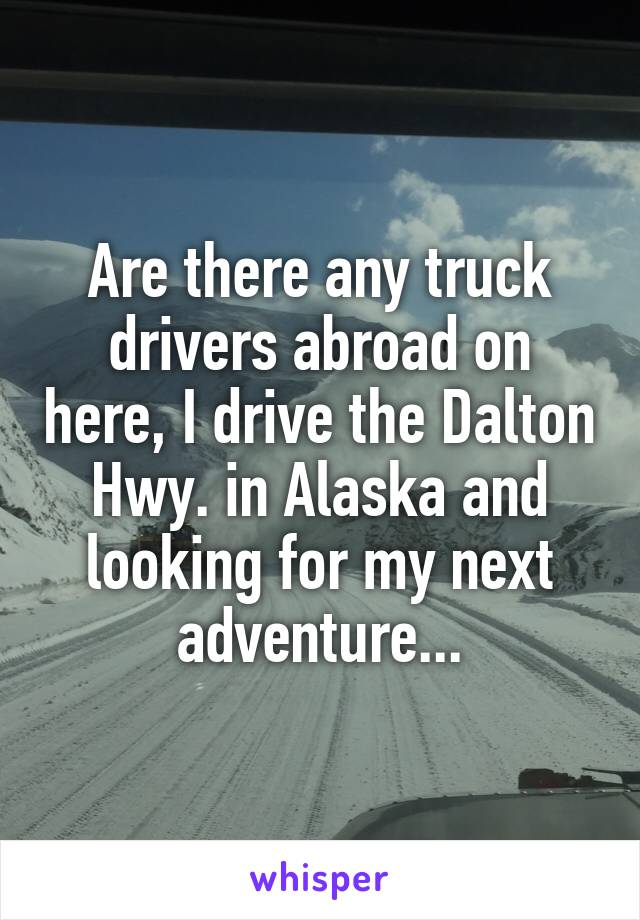 Are there any truck drivers abroad on here, I drive the Dalton Hwy. in Alaska and looking for my next adventure...