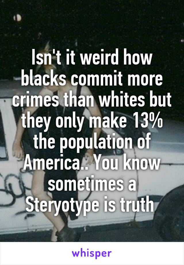 Isn't it weird how blacks commit more crimes than whites but they only make 13% the population of America.. You know sometimes a Steryotype is truth