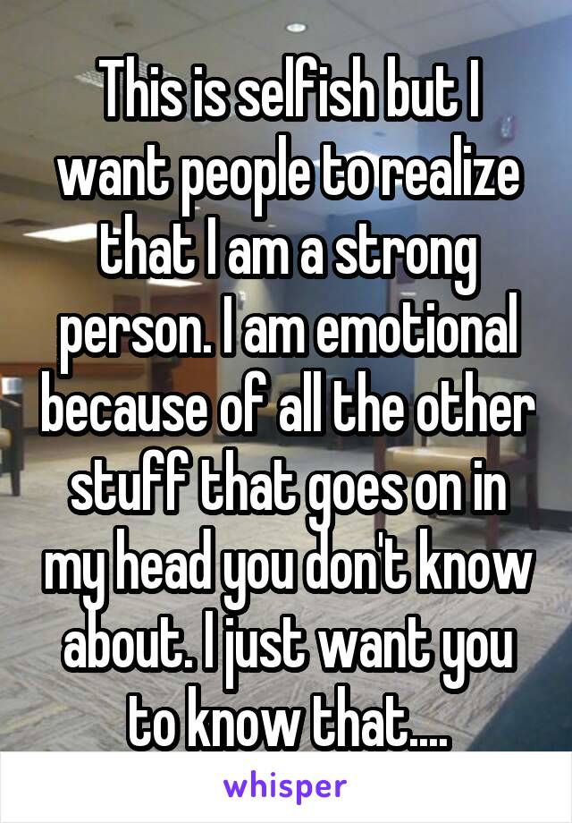 This is selfish but I want people to realize that I am a strong person. I am emotional because of all the other stuff that goes on in my head you don't know about. I just want you to know that....
