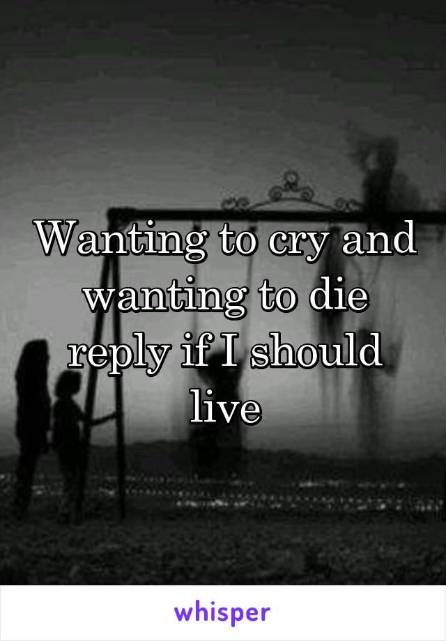Wanting to cry and wanting to die reply if I should live