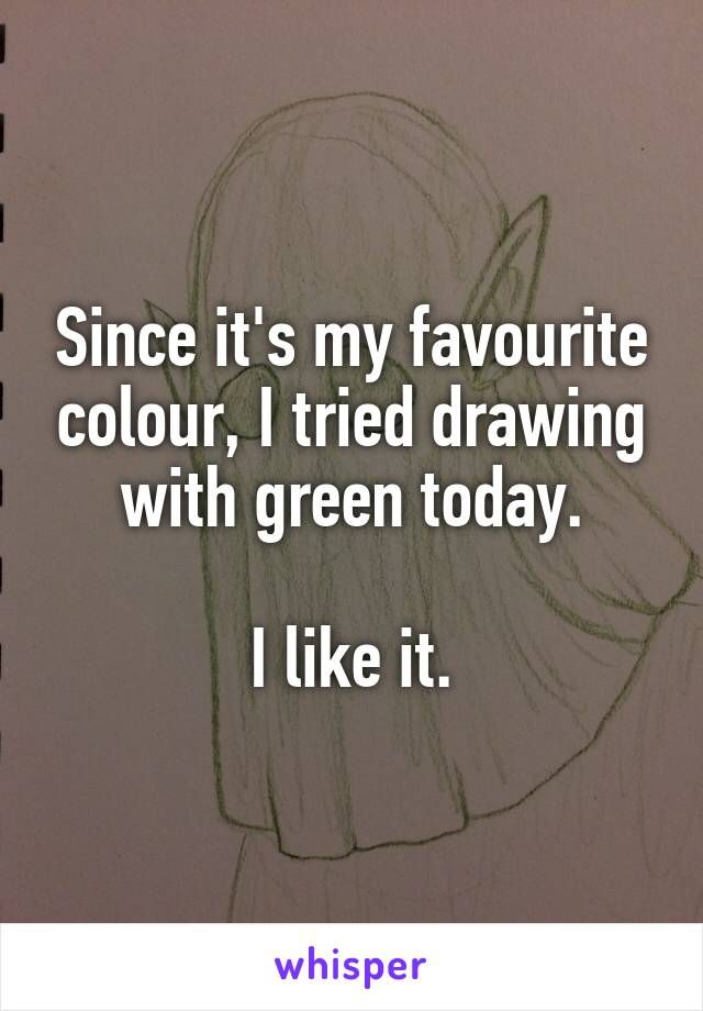 Since it's my favourite colour, I tried drawing with green today.  I like it.