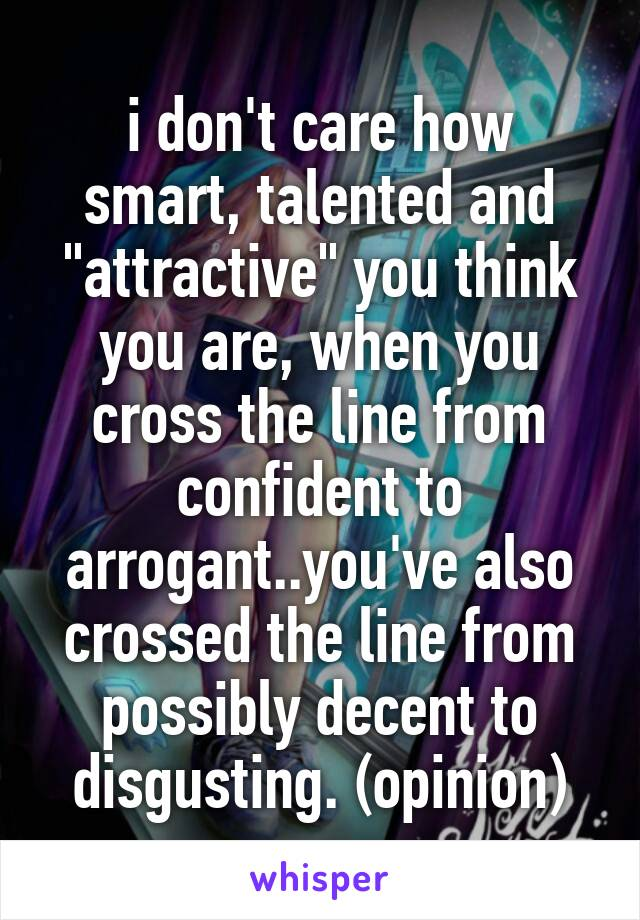 """i don't care how smart, talented and """"attractive"""" you think you are, when you cross the line from confident to arrogant..you've also crossed the line from possibly decent to disgusting. (opinion)"""