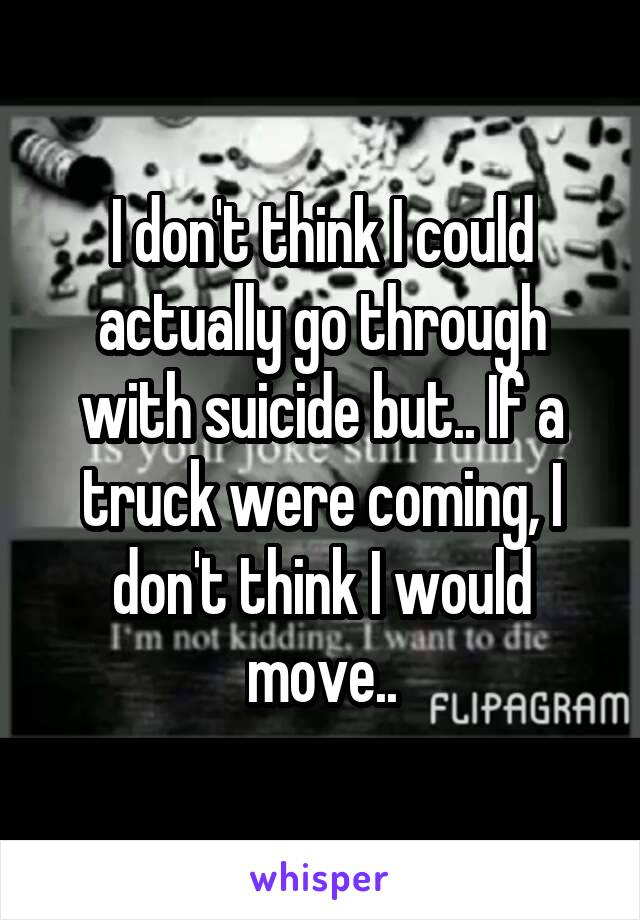 I don't think I could actually go through with suicide but.. If a truck were coming, I don't think I would move..
