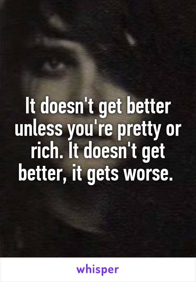 It doesn't get better unless you're pretty or rich. It doesn't get better, it gets worse.