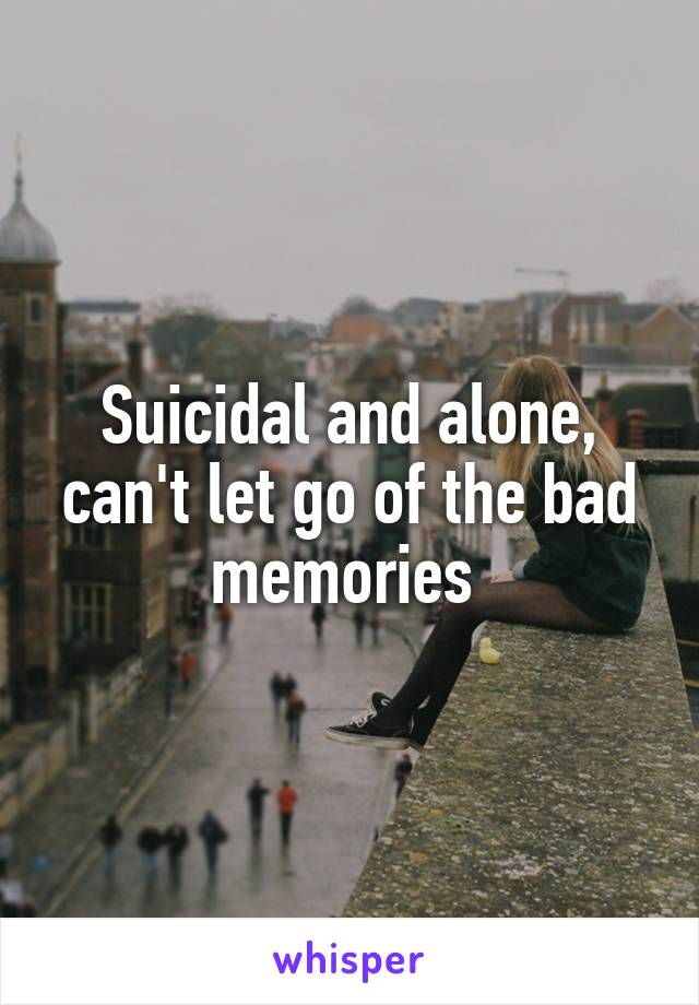 Suicidal and alone, can't let go of the bad memories