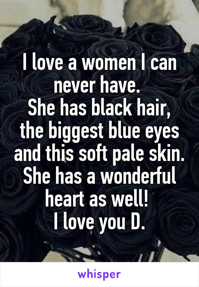 I love a women I can never have.  She has black hair, the biggest blue eyes and this soft pale skin. She has a wonderful heart as well!  I love you D.